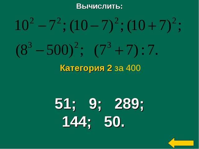Вычислить: 51; 9; 289; 144; 50. Категория 2 за 400
