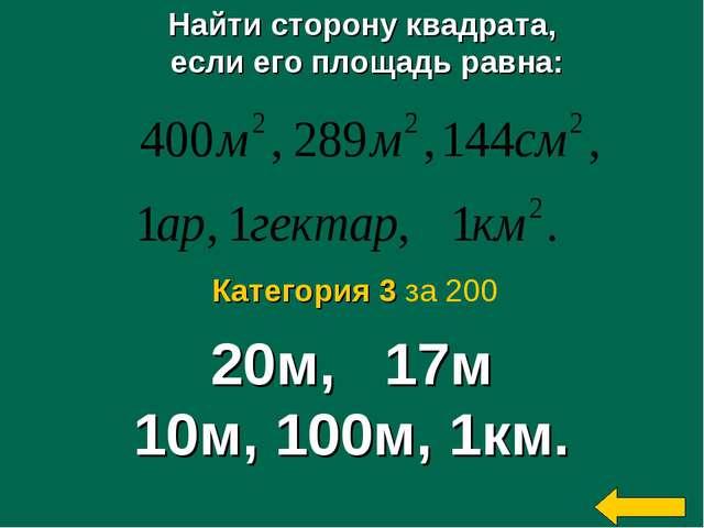 Найти сторону квадрата, если его площадь равна: 20м, 17м 10м, 100м, 1км. Кате...