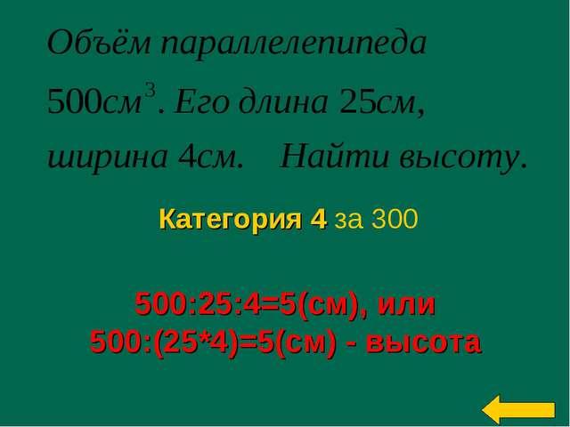 500:25:4=5(см), или 500:(25*4)=5(см) - высота Категория 4 за 300