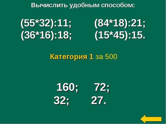 Вычислить удобным способом: (55*32):11; (84*18):21; (36*16):18; (15*45):15. 1...