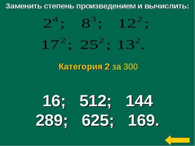 Заменить степень произведением и вычислить: 16; 512; 144 289; 625; 169. Катег...