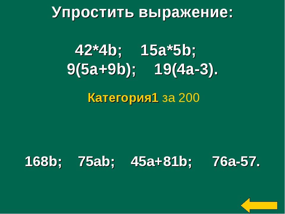 Упростить выражение: 42*4b; 15a*5b; 9(5a+9b); 19(4a-3). 168b; 75ab; 45a+81b;...