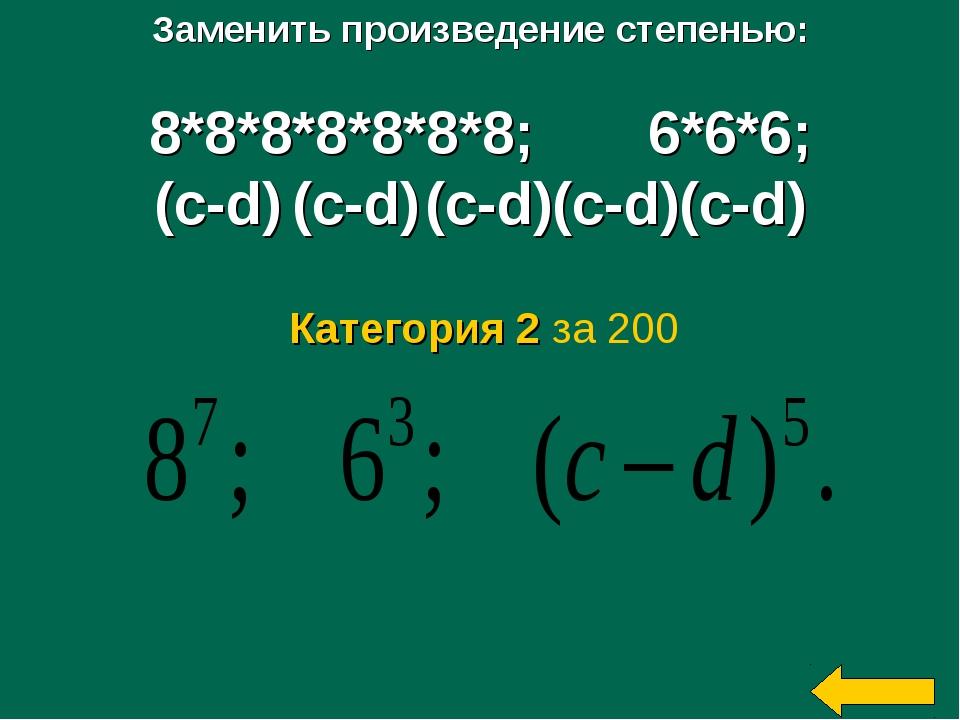 Заменить произведение степенью: 8*8*8*8*8*8*8; 6*6*6; (c-d) (c-d) (c-d)(c-d)(...