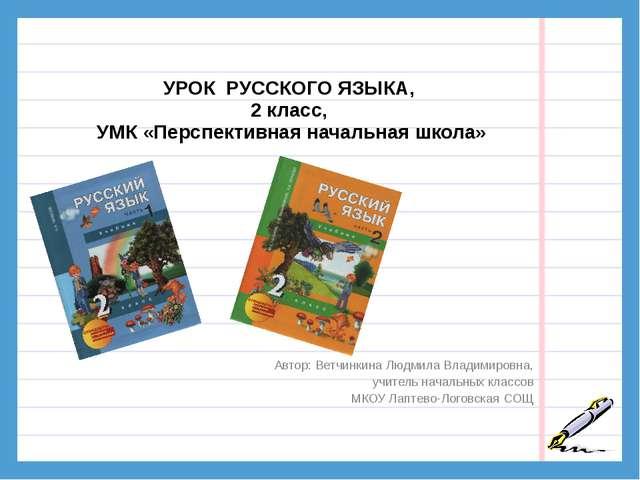 УРОК РУССКОГО ЯЗЫКА, 2 класс, УМК «Перспективная начальная школа» Автор: Вет...