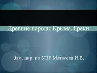 Зам. дир. по УВР Матвеева И.В. Древние народы Крыма. Греки.
