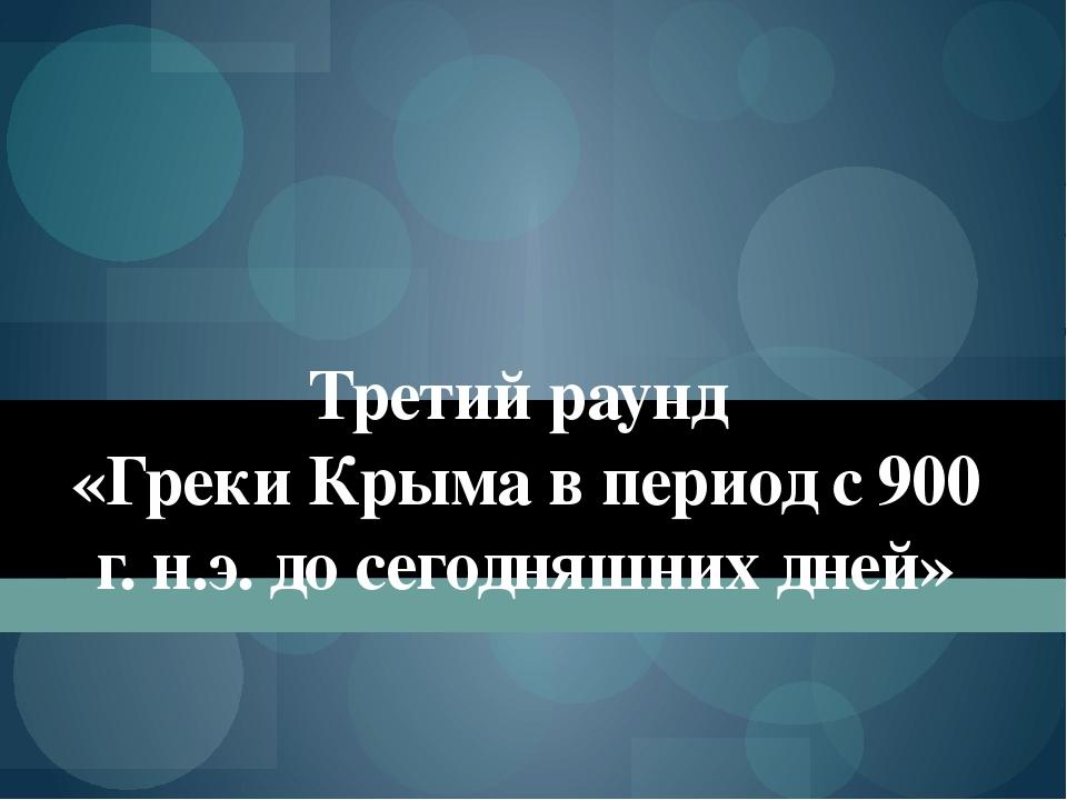Третий раунд «Греки Крыма в период с 900 г. н.э. до сегодняшних дней»