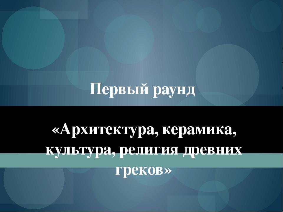 Первый раунд «Архитектура, керамика, культура, религия древних греков»