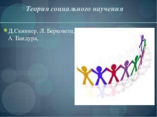 Теория социального научения Д.Скиннер, Л. Берковетц, А. Бандура,