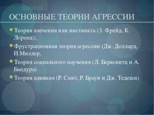 ОСНОВНЫЕ ТЕОРИИ АГРЕССИИ Теория влечения или инстинкта (3. Фрейд, К. Лоренц);