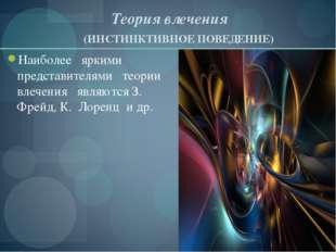 Теория влечения (ИНСТИНКТИВНОЕ ПОВЕДЕНИЕ) Наиболее яркими представителями те