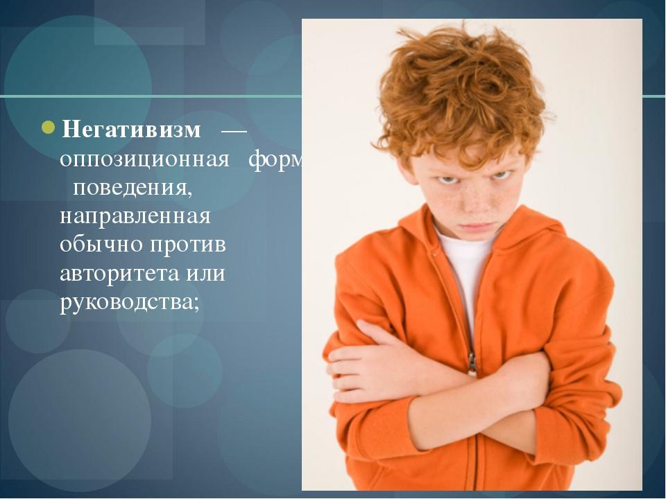 Негативизм — оппозиционная форма поведения, направленная обычно против автори...