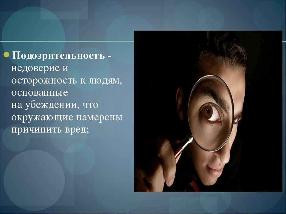 Подозрительность - недоверие и осторожность к людям, основанные на убеждении,...