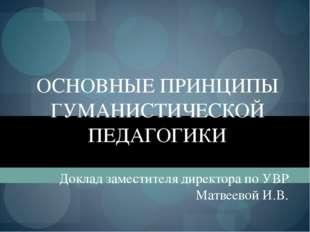 ОСНОВНЫЕ ПРИНЦИПЫ ГУМАНИСТИЧЕСКОЙ ПЕДАГОГИКИ Доклад заместителя директора по