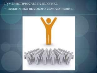 Гуманистическая педагогика – педагогика высокого самосознания.