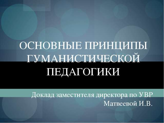 ОСНОВНЫЕ ПРИНЦИПЫ ГУМАНИСТИЧЕСКОЙ ПЕДАГОГИКИ Доклад заместителя директора по...