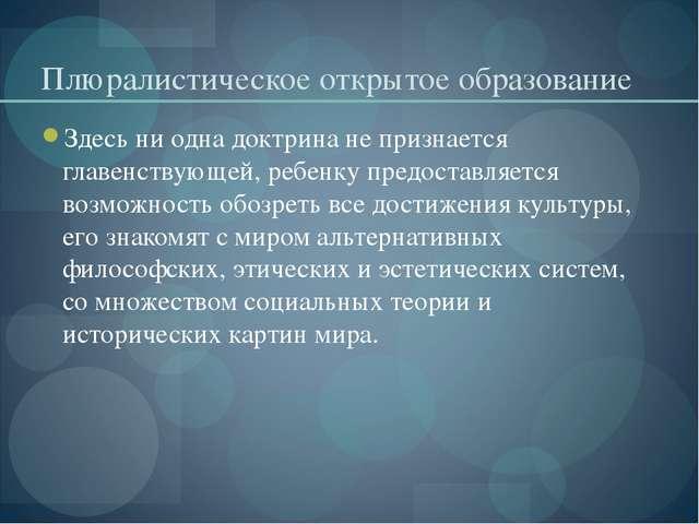 Плюралистическое открытое образование Здесь ни одна доктрина не признается гл...
