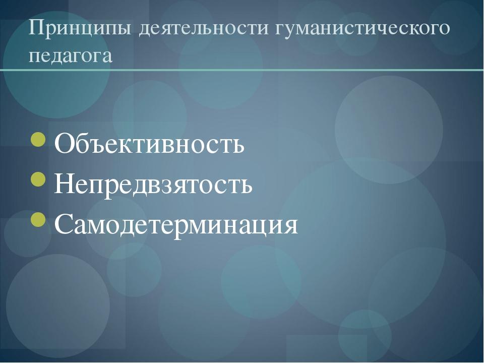 Принципы деятельности гуманистического педагога Объективность Непредвзятость...