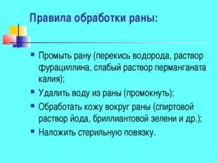 Правила обработки раны: Промыть рану (перекись водорода, раствор фурациллина,