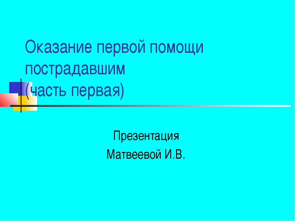 Оказание первой помощи пострадавшим (часть первая) Презентация Матвеевой И.В.