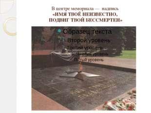 В центре мемориала— надпись «ИМЯ ТВОЁ НЕИЗВЕСТНО, ПОДВИГ ТВОЙ БЕССМЕРТЕН»