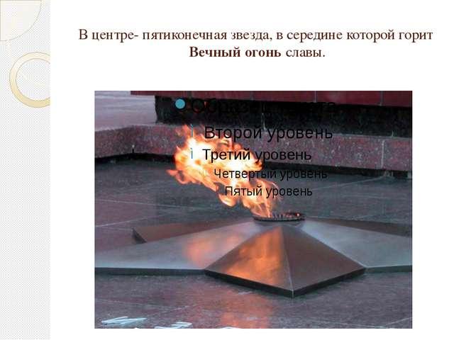 В центре- пятиконечная звезда, в середине которой горит Вечный огоньславы.