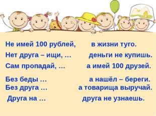 Не имей 100 рублей, в жизни туго. Нет друга – ищи, … деньги не купишь. Сам п