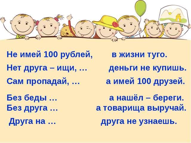 Не имей 100 рублей, в жизни туго. Нет друга – ищи, … деньги не купишь. Сам п...