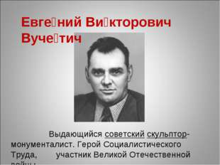 Евге́ний Ви́кторович Вуче́тич Выдающийсясоветскийскульптор-монументалист.