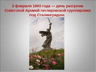 2 февраля 1943 года — день разгрома Советской Армией гитлеровской группировки