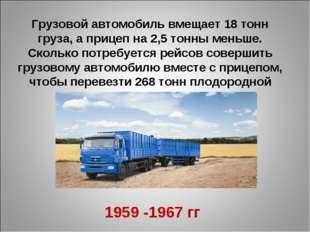 Грузовой автомобиль вмещает 18 тонн груза, а прицеп на 2,5 тонны меньше. Скол