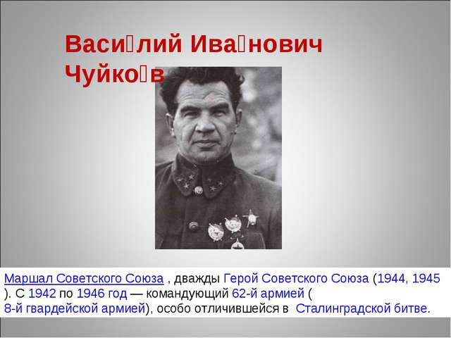 Васи́лий Ива́нович Чуйко́в Маршал Советского Союза, дважды Герой Советского...
