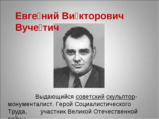 Евге́ний Ви́кторович Вуче́тич Выдающийсясоветскийскульптор-монументалист....