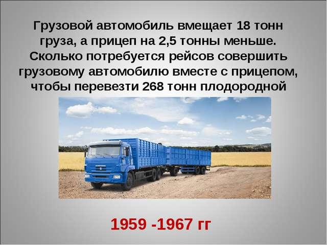 Грузовой автомобиль вмещает 18 тонн груза, а прицеп на 2,5 тонны меньше. Скол...
