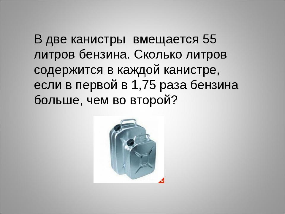 В две канистры вмещается 55 литров бензина. Сколько литров содержится в каждо...