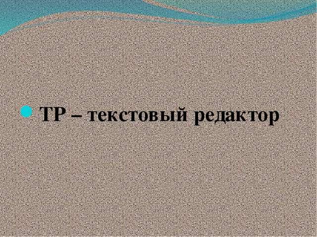 ТР – текстовый редактор