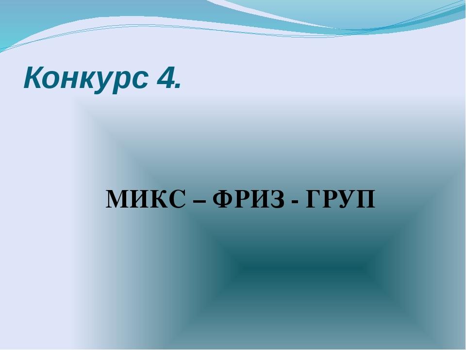 Конкурс 4. МИКС – ФРИЗ - ГРУП