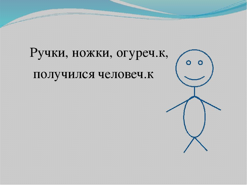 Ручки, ножки, огуреч.к, получился человеч.к