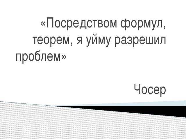 «Посредством формул, теорем, я уйму разрешил проблем» Чосер
