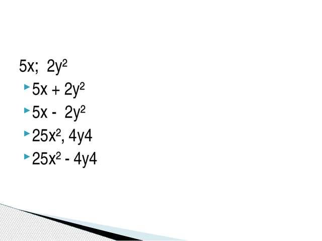 5x; 2y² 5x + 2y² 5x - 2y² 25x², 4y4 25x² - 4y4