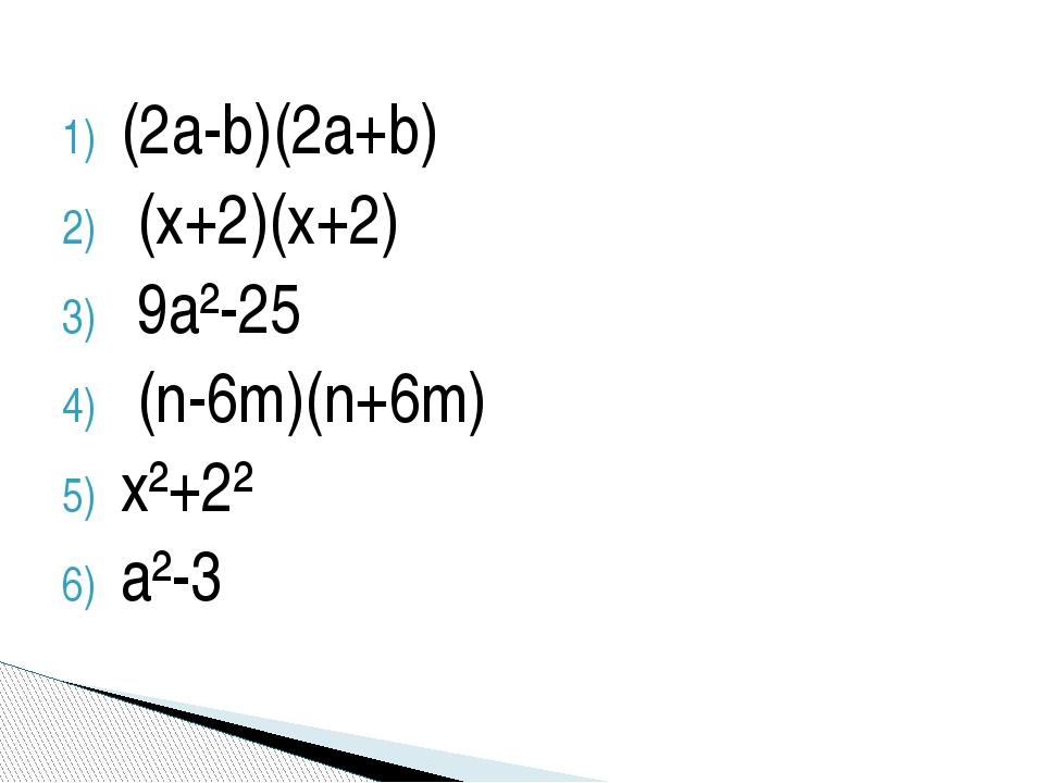 (2a-b)(2a+b) (x+2)(x+2) 9a²-25 (n-6m)(n+6m) x²+2² a²-3