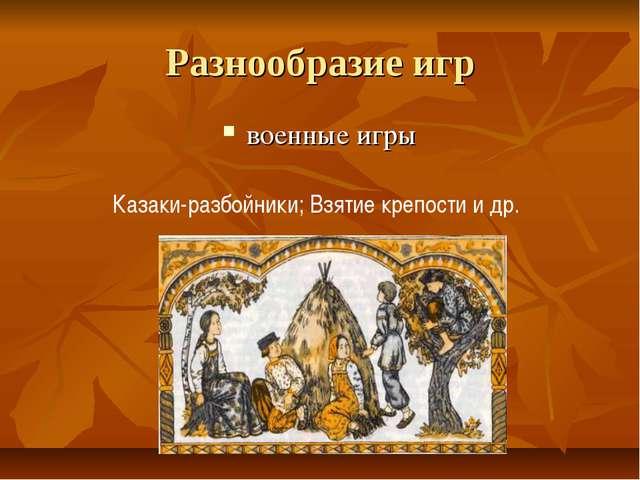 Разнообразие игр военные игры Казаки-разбойники; Взятие крепости и др.