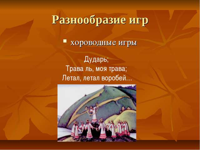 Разнообразие игр хороводные игры Дударь; Трава ль, моя трава; Летал, летал во...