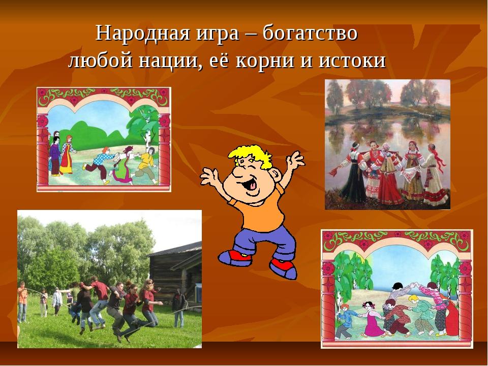 Народная игра – богатство любой нации, её корни и истоки