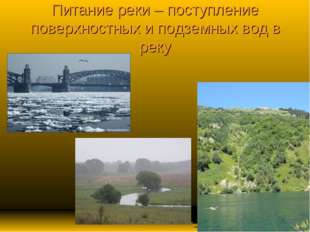 Питание реки – поступление поверхностных и подземных вод в реку