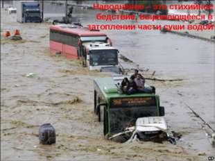 Наводнение – это стихийное бедствие, выражающееся в затоплении части суши водой