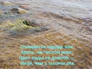 Очищается сердце мое Здесь, на Чистой реке; Цвет воды ее дивной — Иной, чем у
