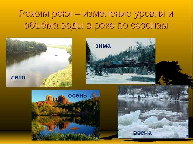 Режим реки – изменение уровня и объёма воды в реке по сезонам лето зима осень...