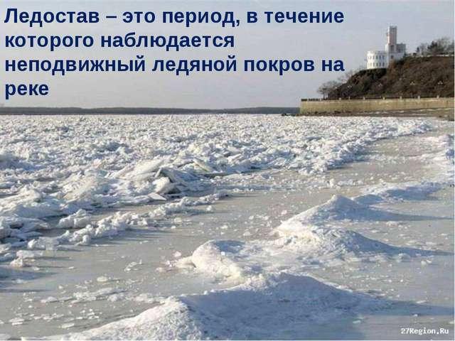 Ледостав – это период, в течение которого наблюдается неподвижный ледяной пок...