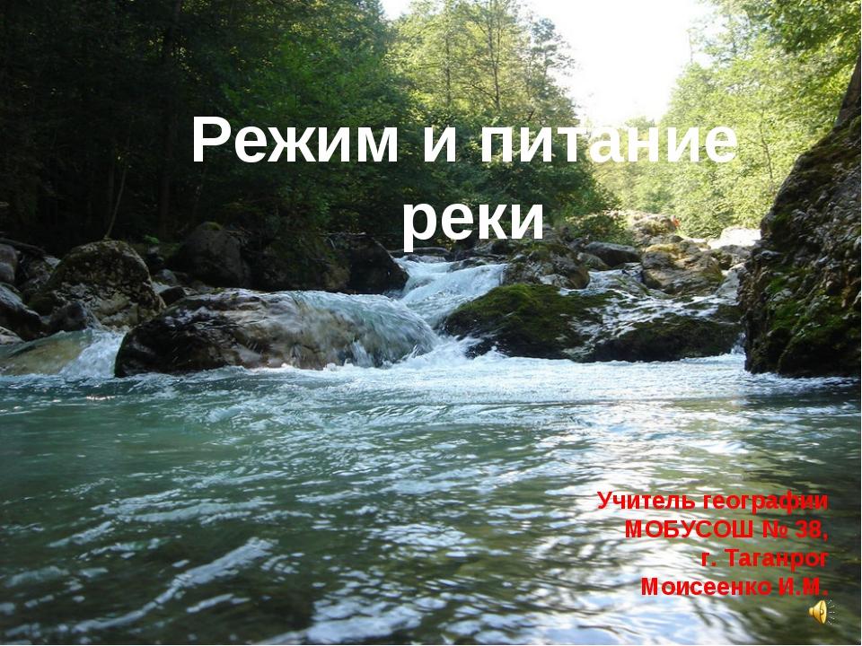 Режим и питание реки Учитель географии МОБУСОШ № 38, г. Таганрог Моисеенко И.М.