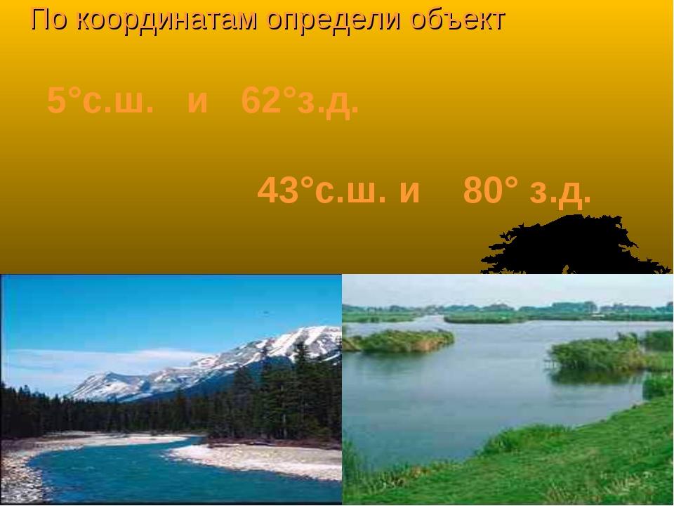 По координатам определи объект 5°с.ш. и 62°з.д. 43°с.ш. и 80° з.д.